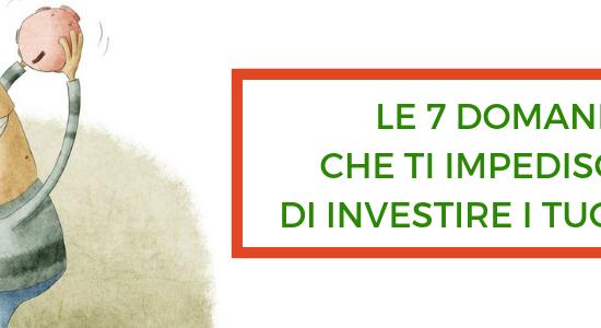 Le 7 domande che ti impediscono di investire i tuoi soldi